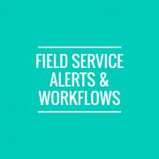 Field Service Alerts & Workflows